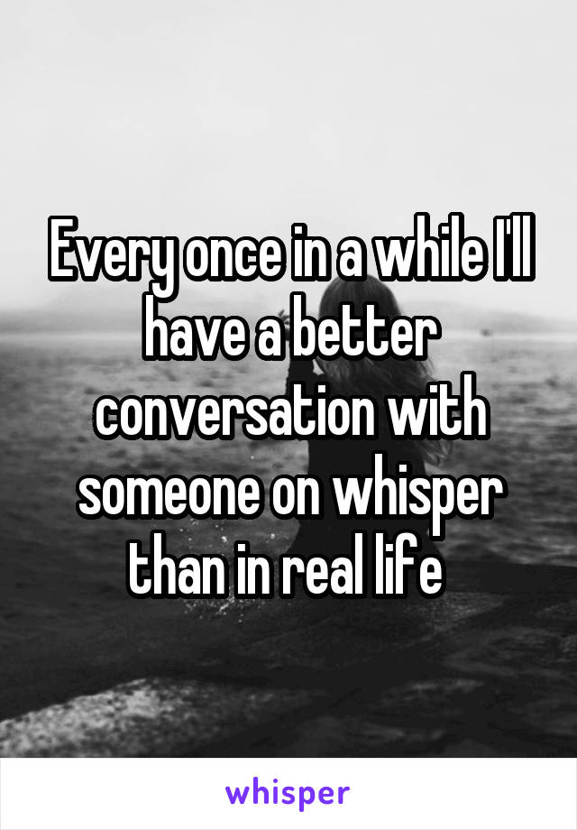 Every once in a while I'll have a better conversation with someone on whisper than in real life