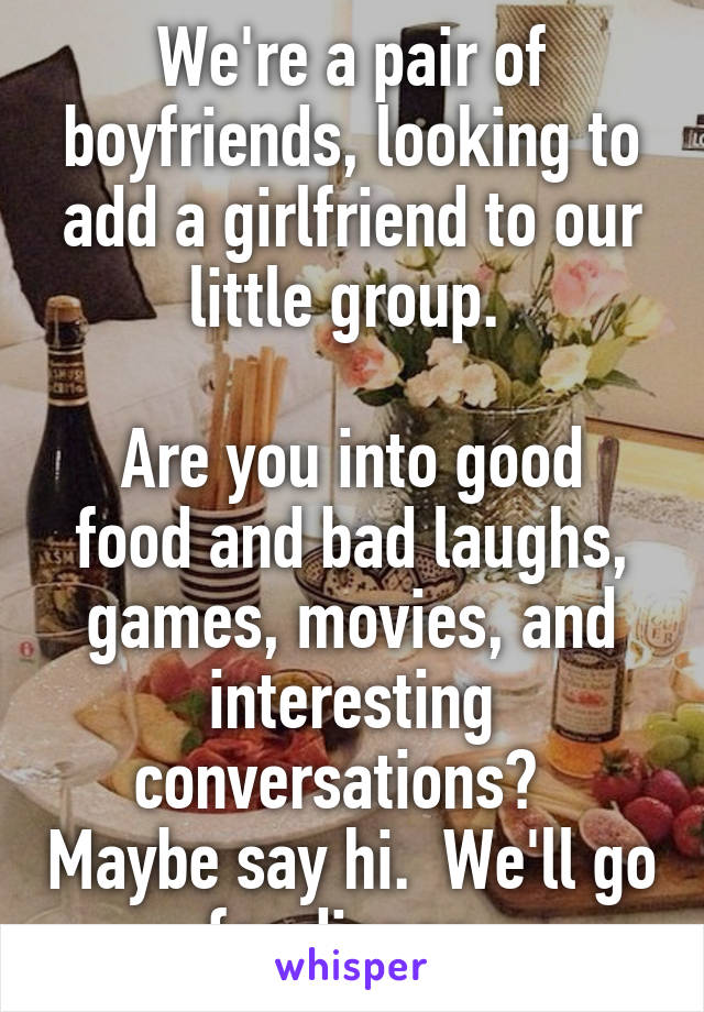 We're a pair of boyfriends, looking to add a girlfriend to our little group.   Are you into good food and bad laughs, games, movies, and interesting conversations?   Maybe say hi.  We'll go for dinner.