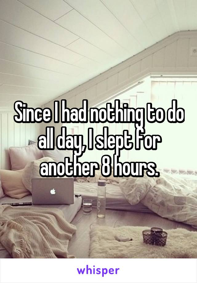 Since I had nothing to do all day, I slept for another 8 hours.