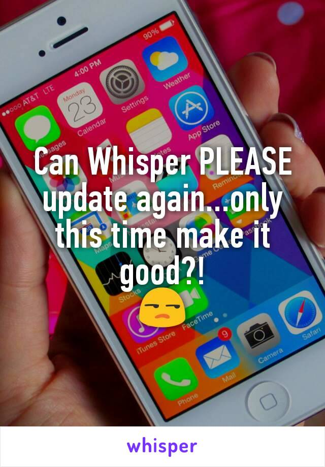 Can Whisper PLEASE update again...only this time make it good?! 😒