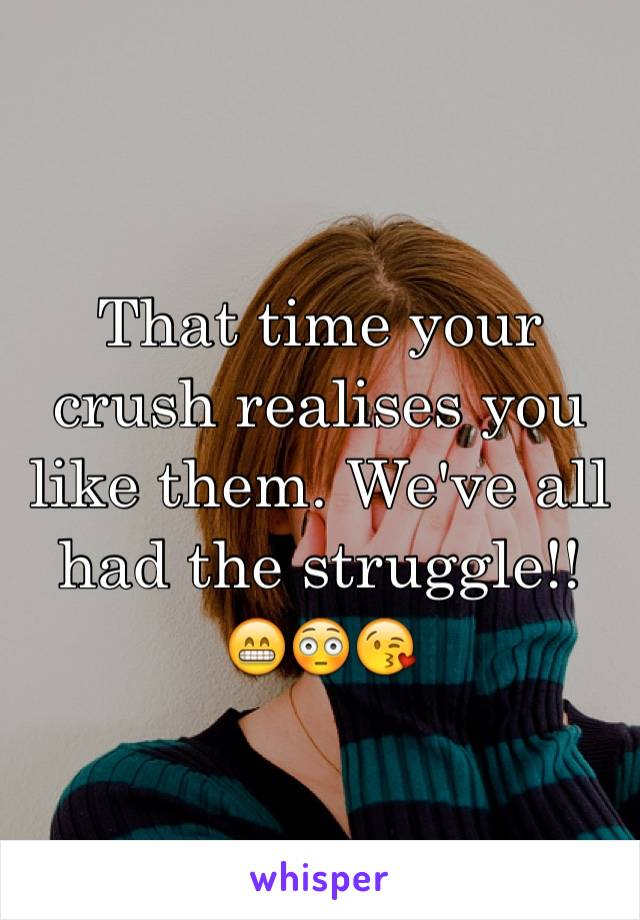 That time your crush realises you like them. We've all had the struggle!! 😁😳😘