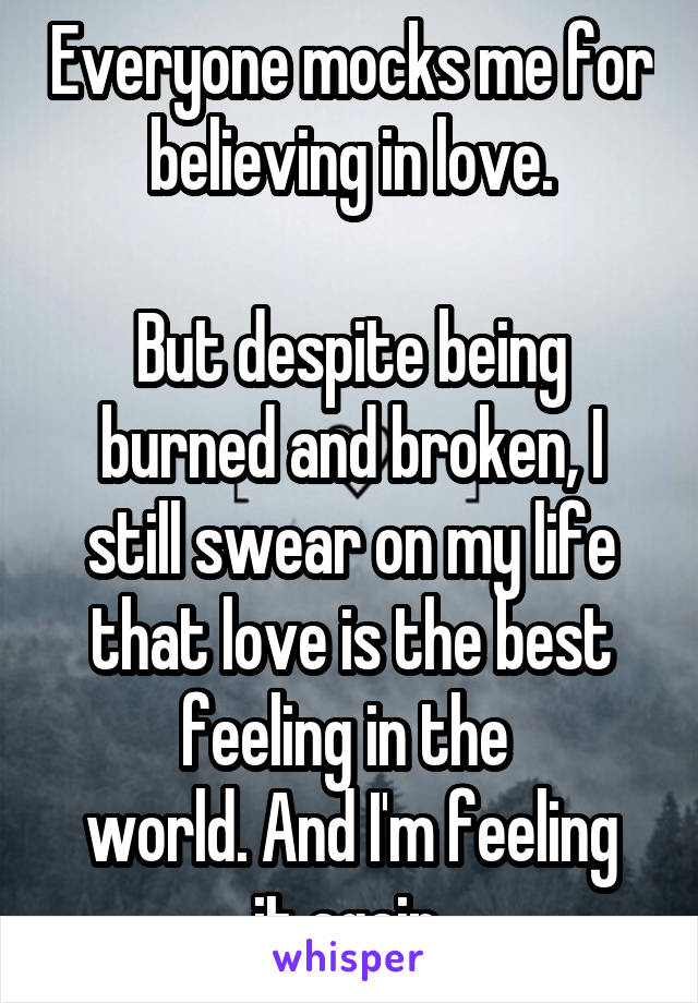 Everyone mocks me for believing in love.  But despite being burned and broken, I still swear on my life that love is the best feeling in the  world. And I'm feeling it again.