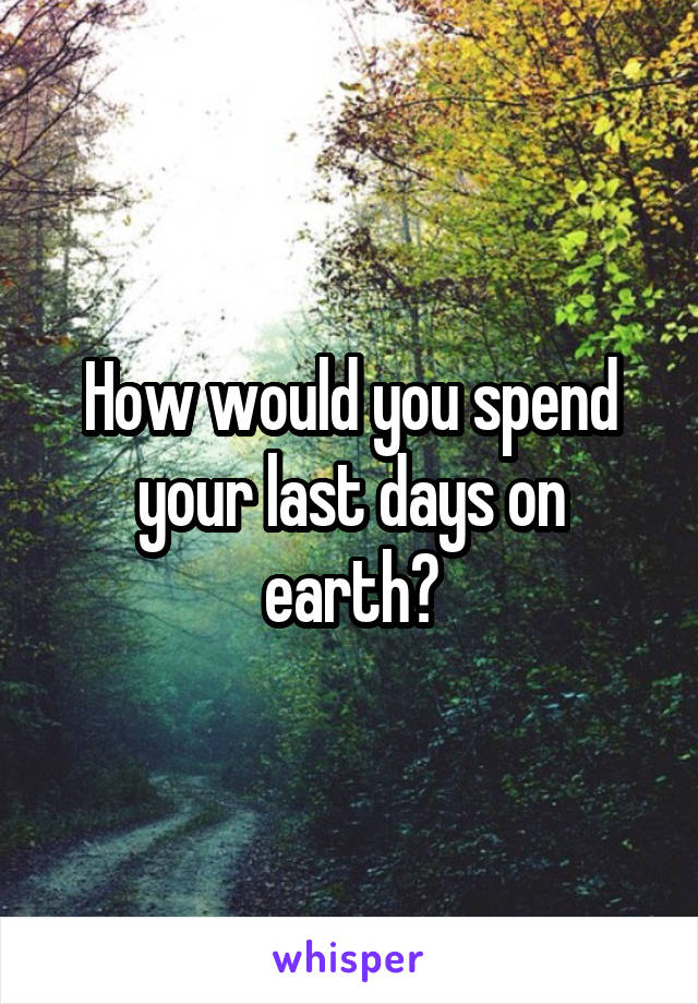 How would you spend your last days on earth?