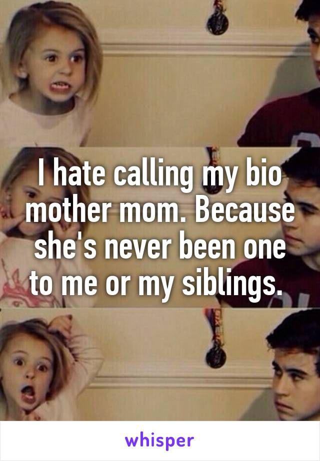 I hate calling my bio mother mom. Because she's never been one to me or my siblings.