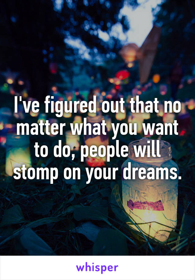 I've figured out that no matter what you want to do, people will stomp on your dreams.