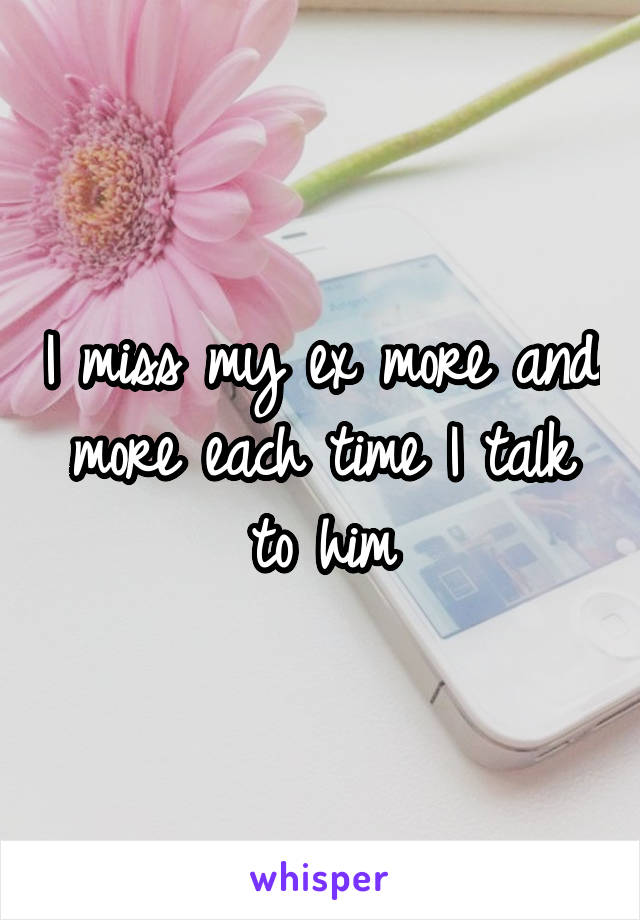I miss my ex more and more each time I talk to him