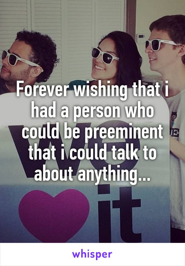 Forever wishing that i had a person who could be preeminent that i could talk to about anything...