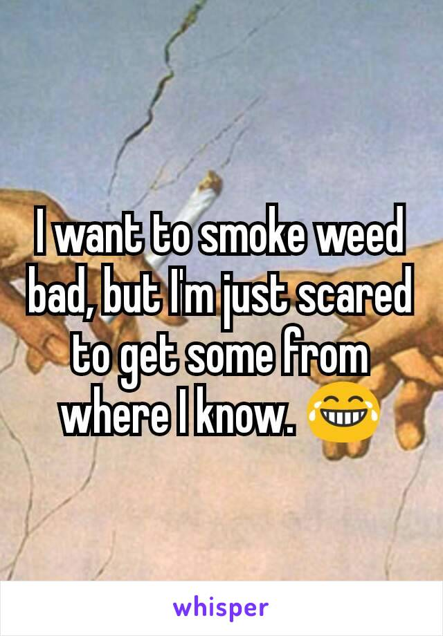 I want to smoke weed bad, but I'm just scared to get some from where I know. 😂