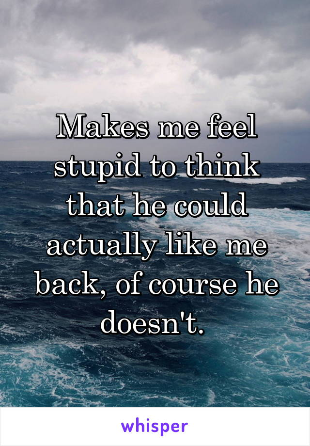 Makes me feel stupid to think that he could actually like me back, of course he doesn't.