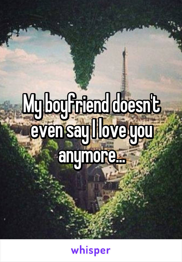 My boyfriend doesn't even say I love you anymore...