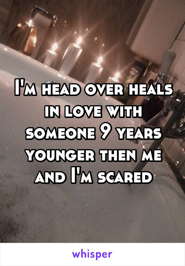 I'm head over heals in love with someone 9 years younger then me and I'm scared