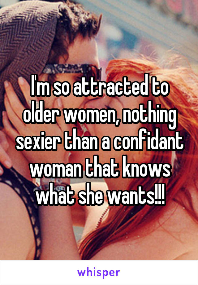 I'm so attracted to older women, nothing sexier than a confidant woman that knows what she wants!!!