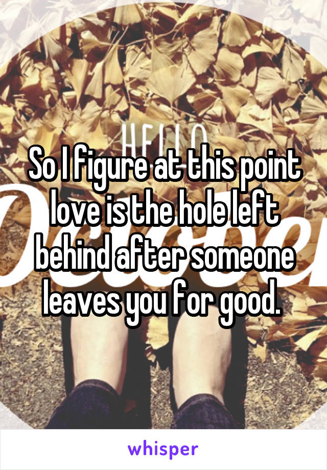 So I figure at this point love is the hole left behind after someone leaves you for good.