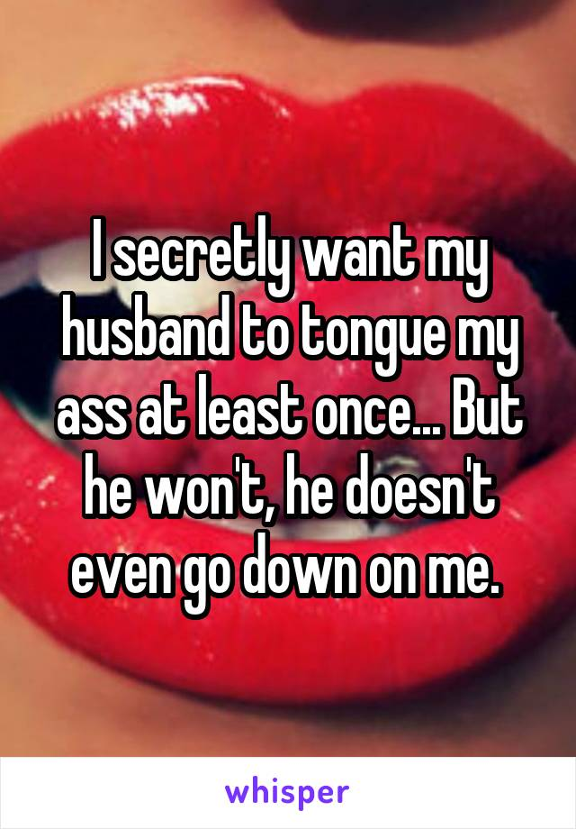 I secretly want my husband to tongue my ass at least once... But he won't, he doesn't even go down on me.