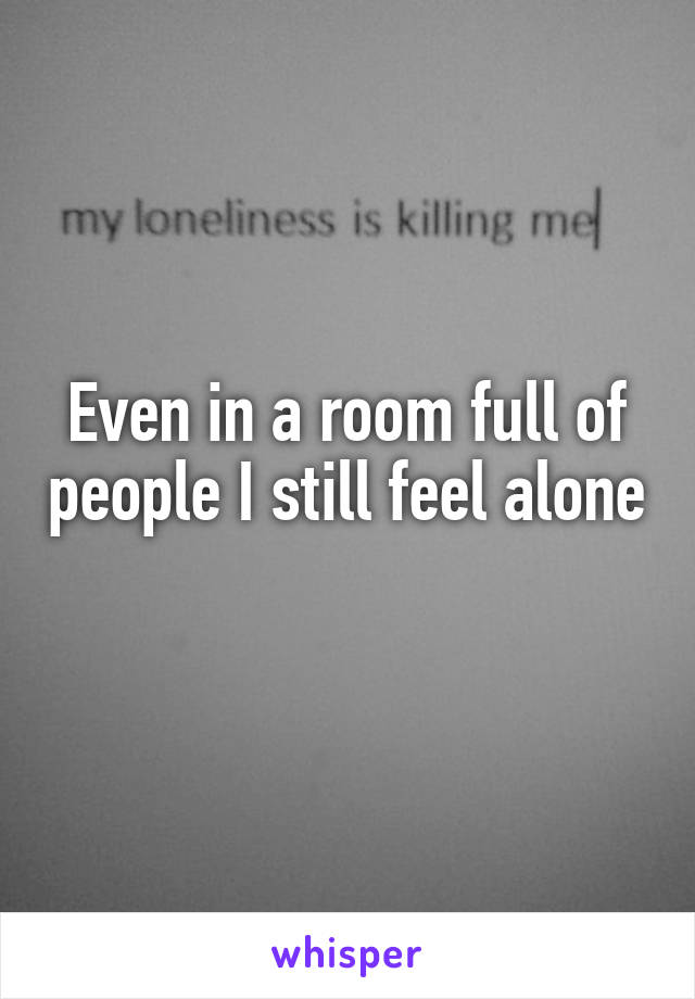Even in a room full of people I still feel alone