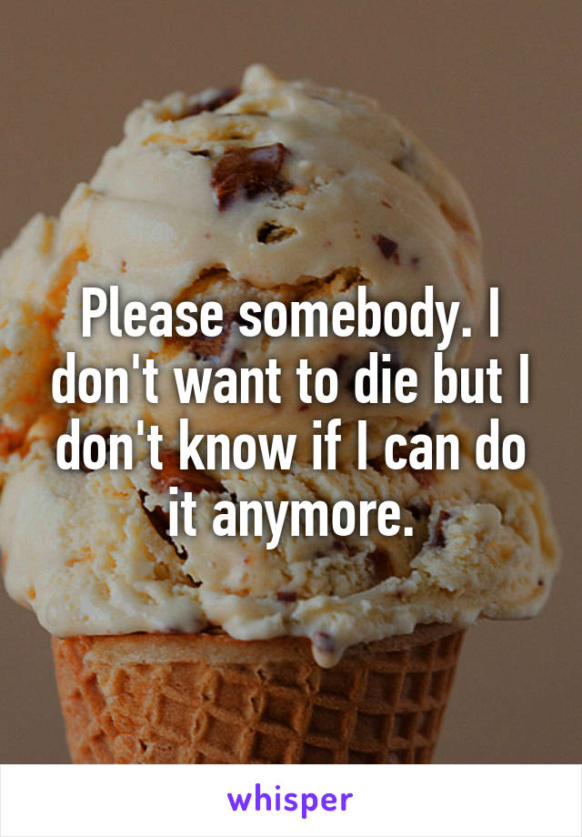 Please somebody. I don't want to die but I don't know if I can do it anymore.