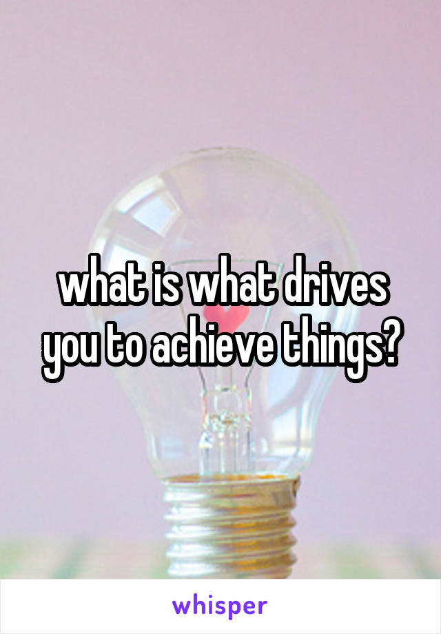 what is what drives you to achieve things?