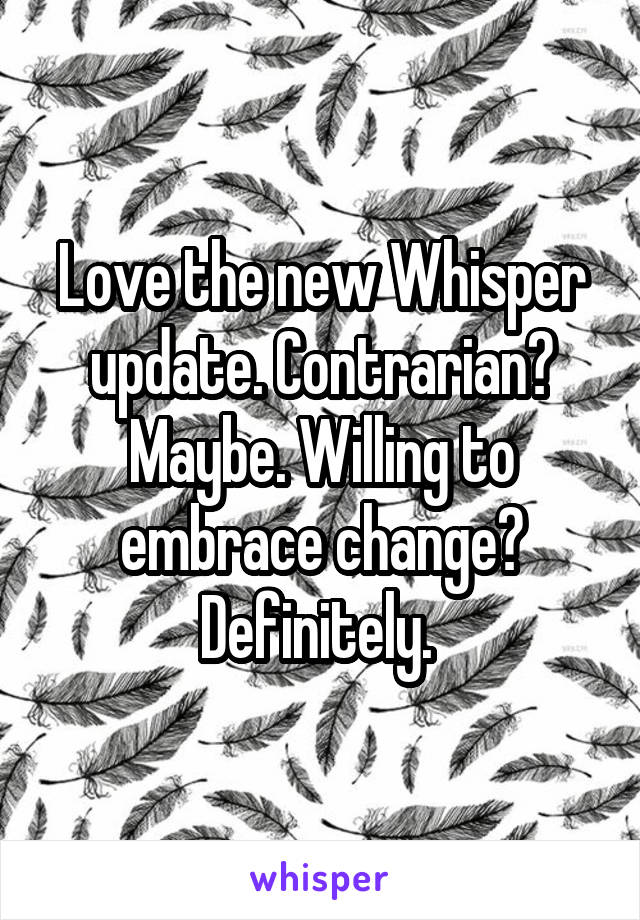 Love the new Whisper update. Contrarian? Maybe. Willing to embrace change? Definitely.