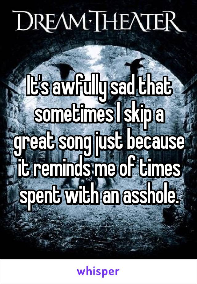It's awfully sad that sometimes I skip a great song just because it reminds me of times spent with an asshole.
