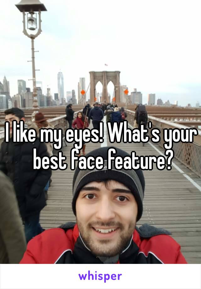 I like my eyes! What's your best face feature?