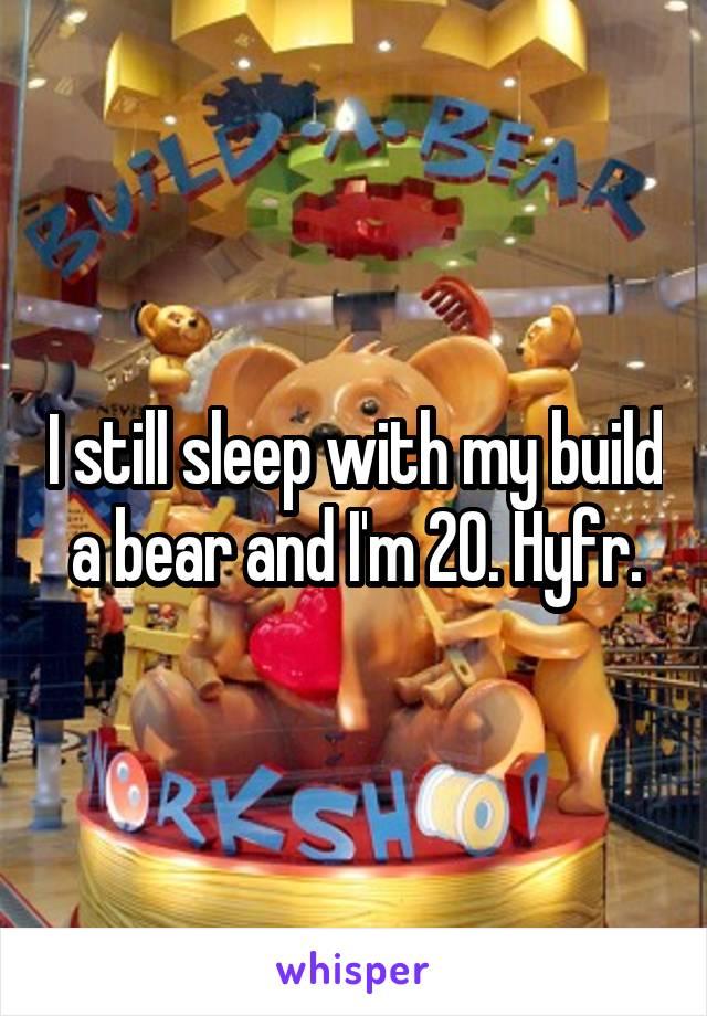 I still sleep with my build a bear and I'm 20. Hyfr.