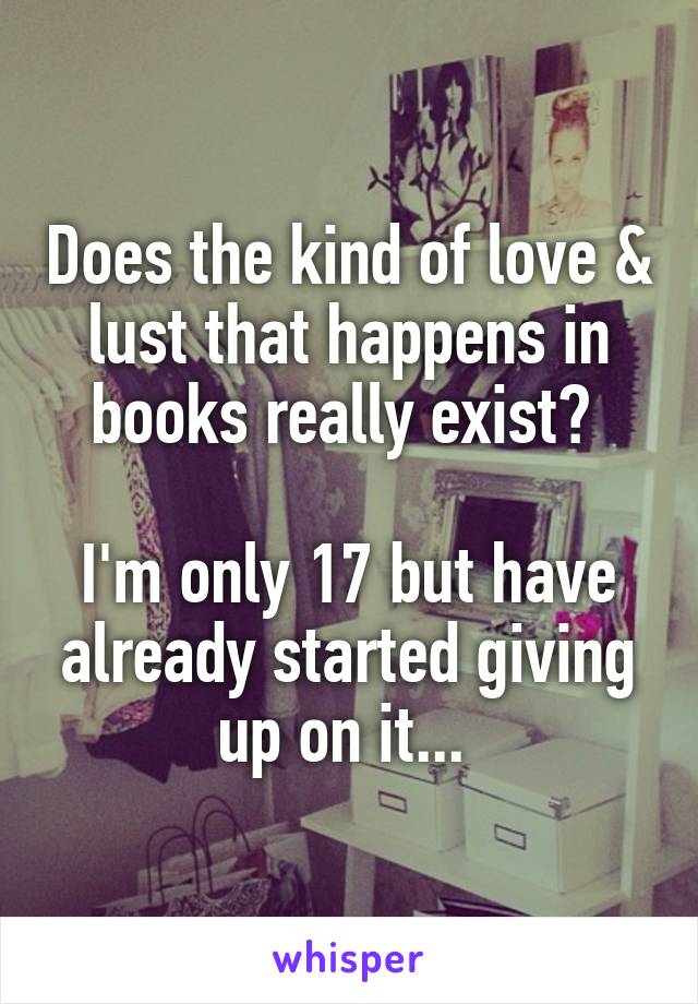 Does the kind of love & lust that happens in books really exist?   I'm only 17 but have already started giving up on it...