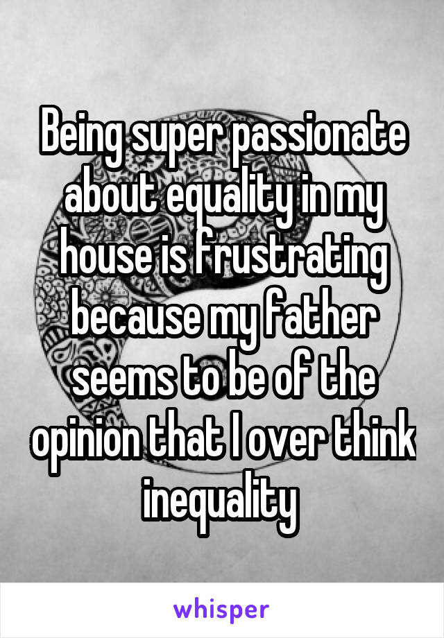 Being super passionate about equality in my house is frustrating because my father seems to be of the opinion that I over think inequality