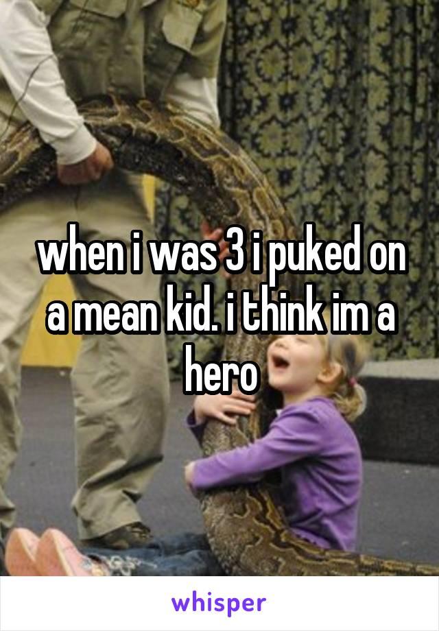 when i was 3 i puked on a mean kid. i think im a hero