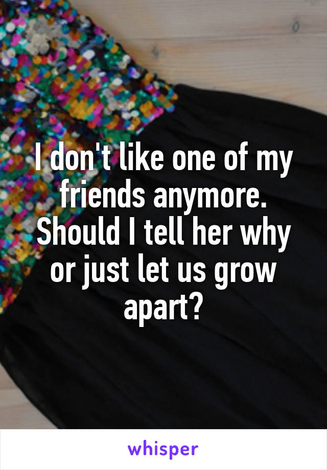 I don't like one of my friends anymore. Should I tell her why or just let us grow apart?