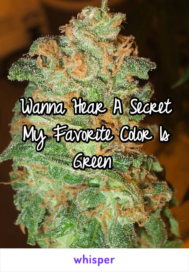 Wanna Hear A Secret My Favorite Color Is Green