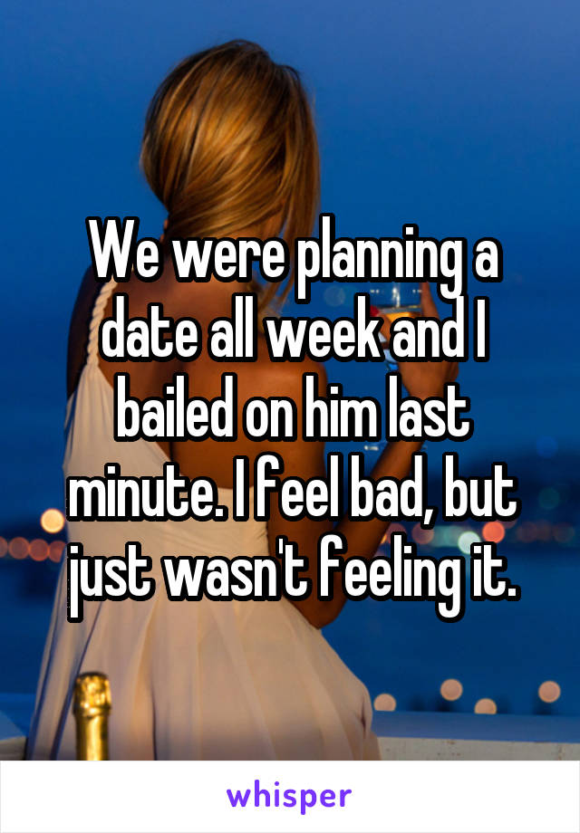 We were planning a date all week and I bailed on him last minute. I feel bad, but just wasn't feeling it.