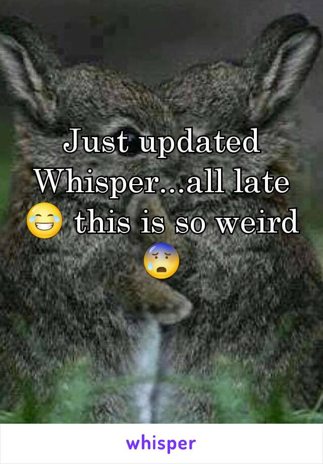 Just updated Whisper...all late 😂 this is so weird 😰