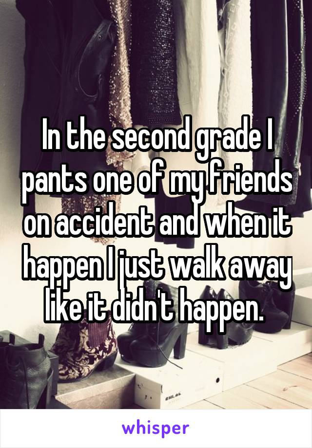 In the second grade I pants one of my friends on accident and when it happen I just walk away like it didn't happen.