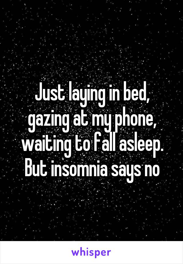 Just laying in bed, gazing at my phone, waiting to fall asleep. But insomnia says no