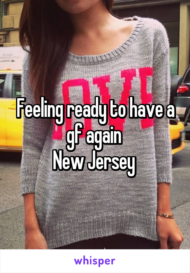 Feeling ready to have a gf again  New Jersey