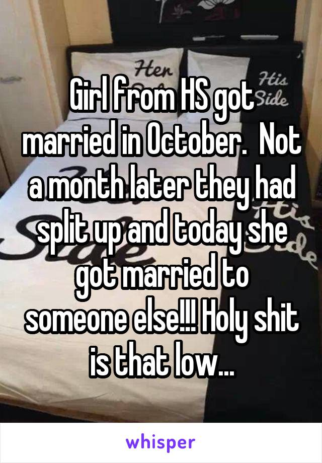 Girl from HS got married in October.  Not a month later they had split up and today she got married to someone else!!! Holy shit is that low...