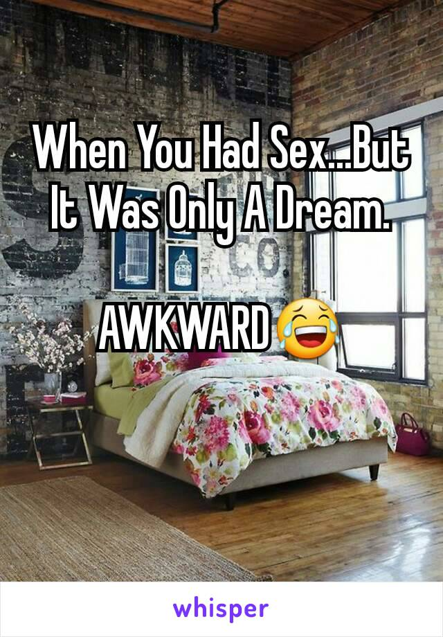 When You Had Sex...But It Was Only A Dream.  AWKWARD😂