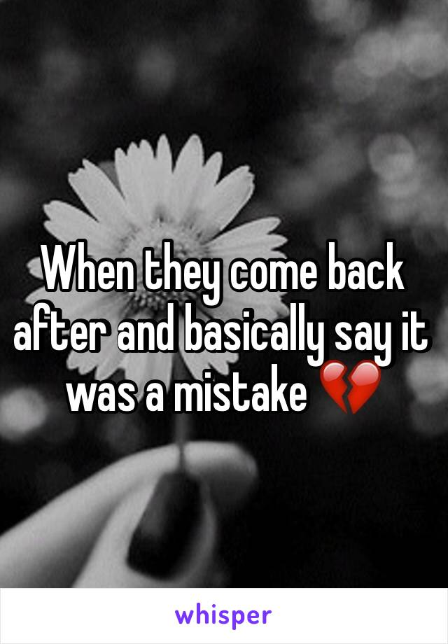 When they come back after and basically say it was a mistake 💔