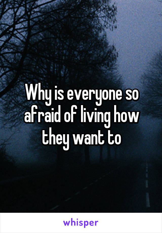 Why is everyone so afraid of living how they want to