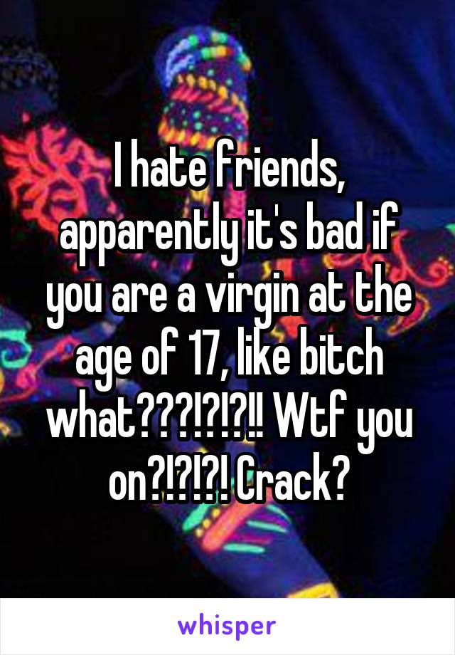 I hate friends, apparently it's bad if you are a virgin at the age of 17, like bitch what???!?!?!! Wtf you on?!?!?! Crack?