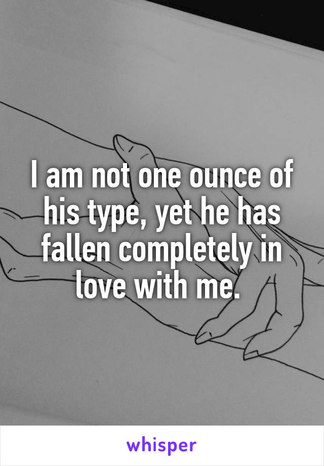 I am not one ounce of his type, yet he has fallen completely in love with me.