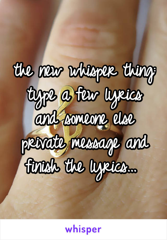 the new whisper thing: type a few lyrics and someone else private message and finish the lyrics...