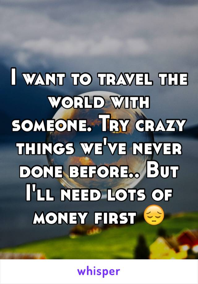 I want to travel the world with someone. Try crazy things we've never done before.. But I'll need lots of money first 😔