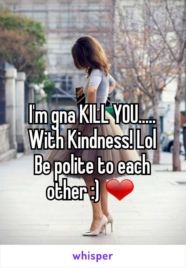 I'm gna KILL YOU..... With Kindness! Lol Be polite to each other :) ❤