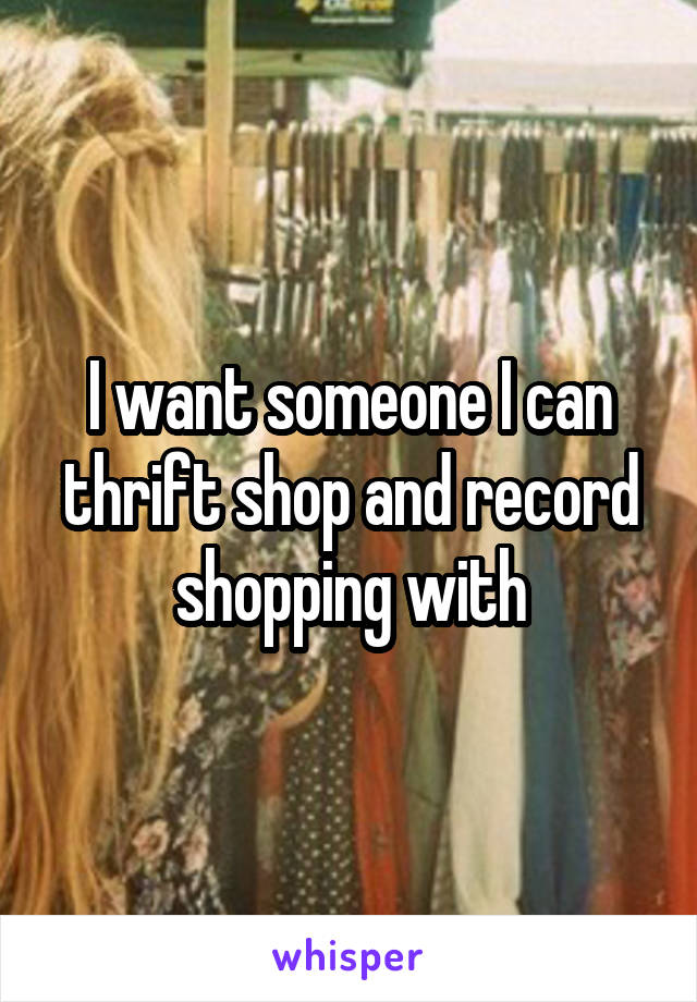 I want someone I can thrift shop and record shopping with