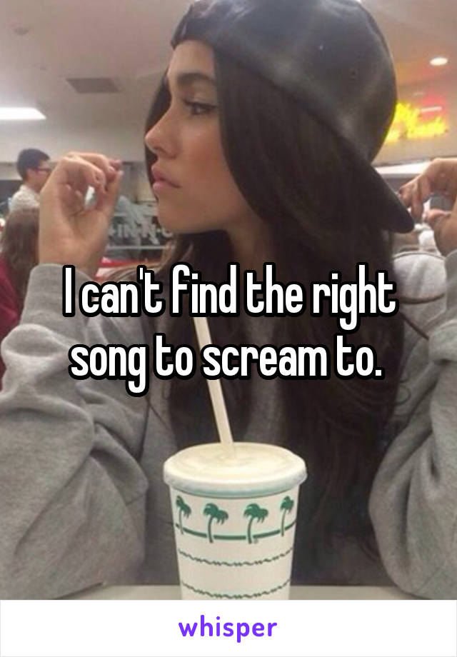 I can't find the right song to scream to.