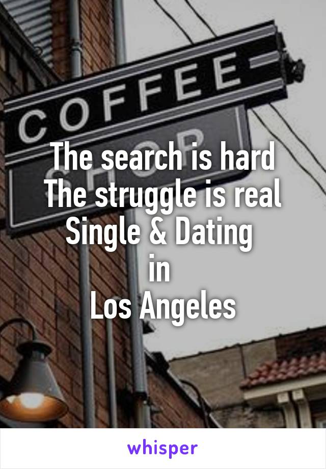 The search is hard The struggle is real Single & Dating  in  Los Angeles