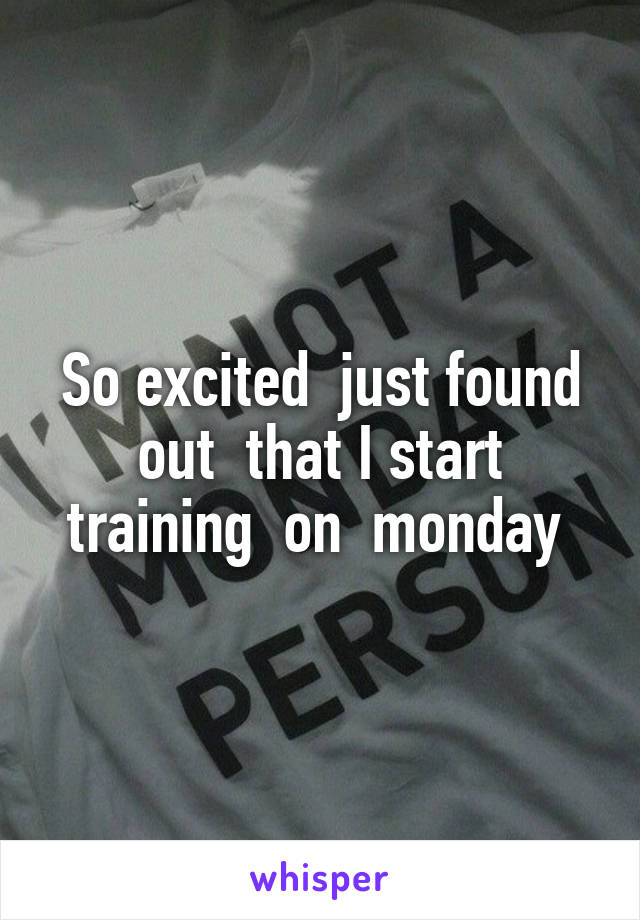 So excited  just found out  that I start training  on  monday