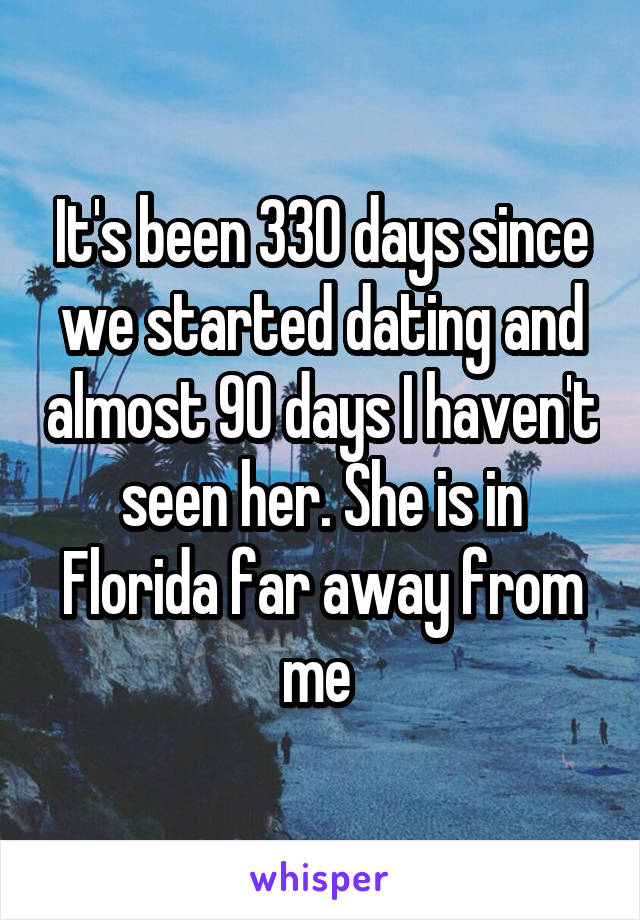 It's been 330 days since we started dating and almost 90 days I haven't seen her. She is in Florida far away from me