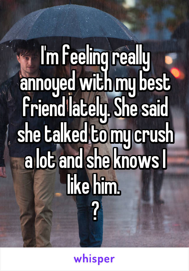 I'm feeling really annoyed with my best friend lately. She said she talked to my crush a lot and she knows I like him.  😡